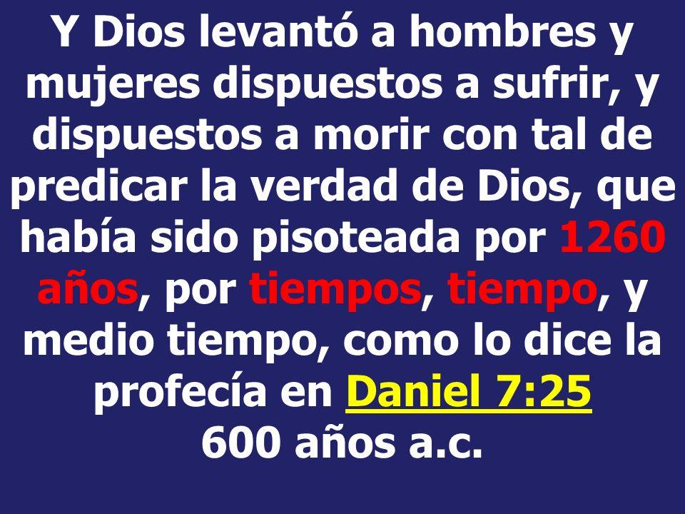 Y Dios levantó a hombres y mujeres dispuestos a sufrir, y dispuestos a morir con tal de predicar la verdad de Dios, que había sido pisoteada por 1260 años, por tiempos, tiempo, y medio tiempo, como lo dice la profecía en Daniel 7:25 600 años a.c.