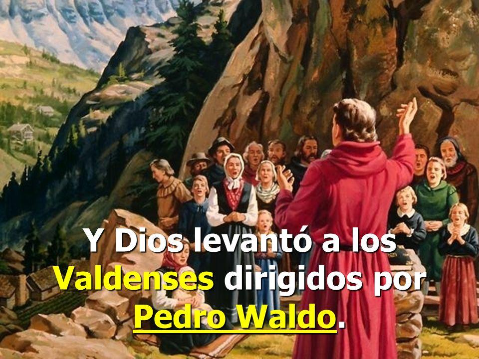 Y Dios levantó a los Valdenses dirigidos por Pedro Waldo.