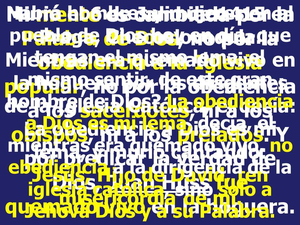 Mi mente es cambiada por la Palabra de Dios, no por la obediencia a la Iglesia popular, no por la obediencia a los sacerdotes, ni a los obispos, ni a los prelados. Y por predicar la verdad de Dios, Juan Huss fue quemado vivo en la hoguera.