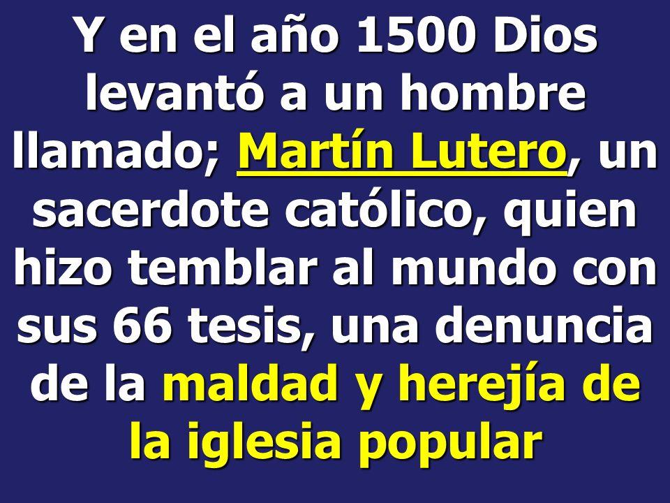 Y en el año 1500 Dios levantó a un hombre llamado; Martín Lutero, un sacerdote católico, quien hizo temblar al mundo con sus 66 tesis, una denuncia de la maldad y herejía de la iglesia popular