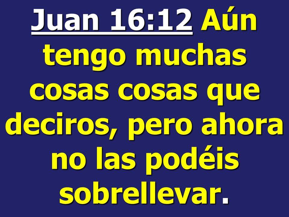 Juan 16:12 Aún tengo muchas cosas cosas que deciros, pero ahora no las podéis sobrellevar.