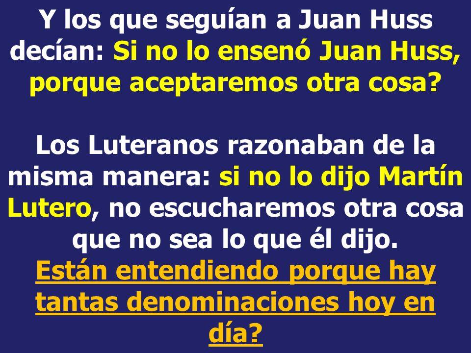 Y los que seguían a Juan Huss decían: Si no lo ensenó Juan Huss, porque aceptaremos otra cosa.