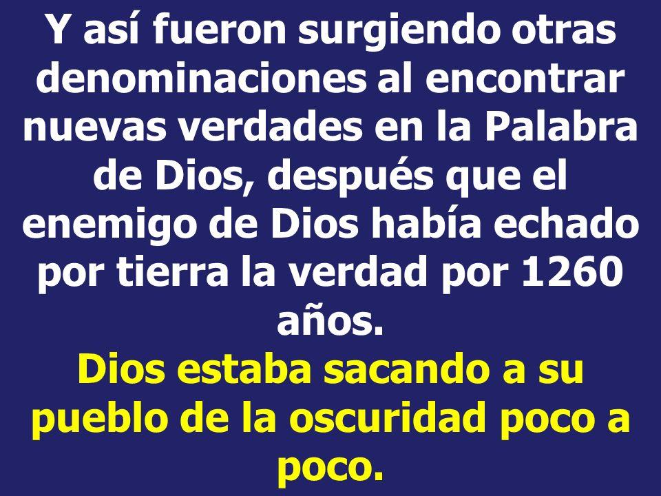 Y así fueron surgiendo otras denominaciones al encontrar nuevas verdades en la Palabra de Dios, después que el enemigo de Dios había echado por tierra la verdad por 1260 años.