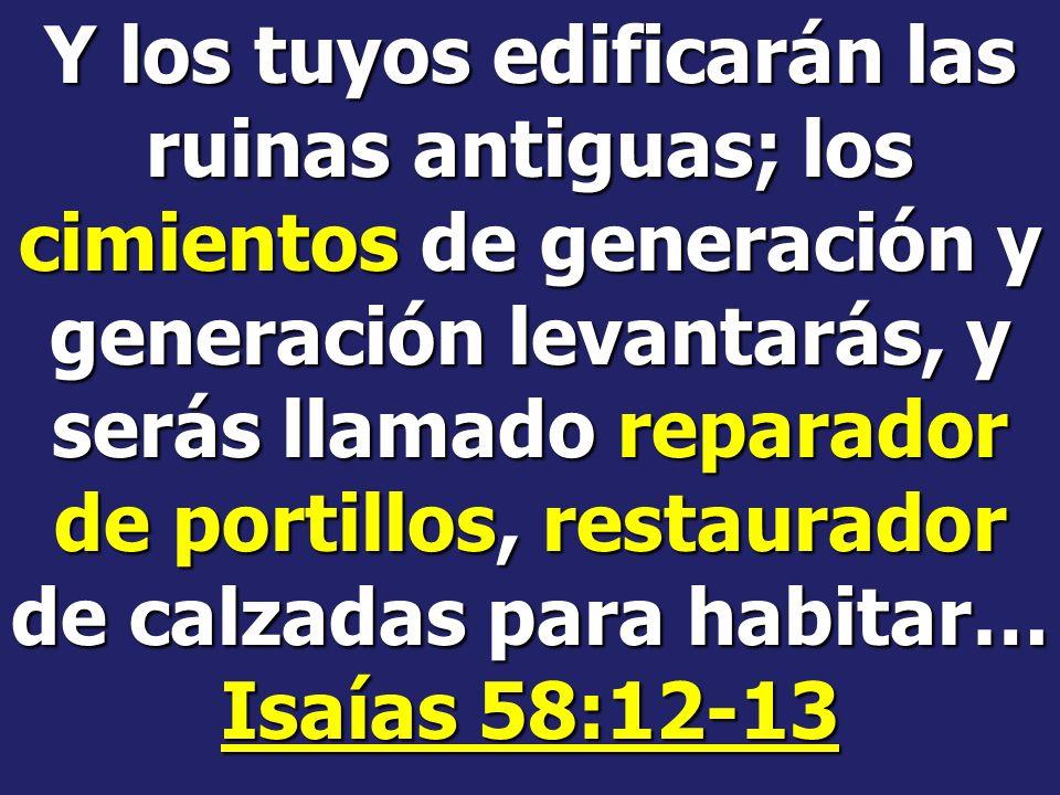 Y los tuyos edificarán las ruinas antiguas; los cimientos de generación y generación levantarás, y serás llamado reparador de portillos, restaurador de calzadas para habitar… Isaías 58:12-13