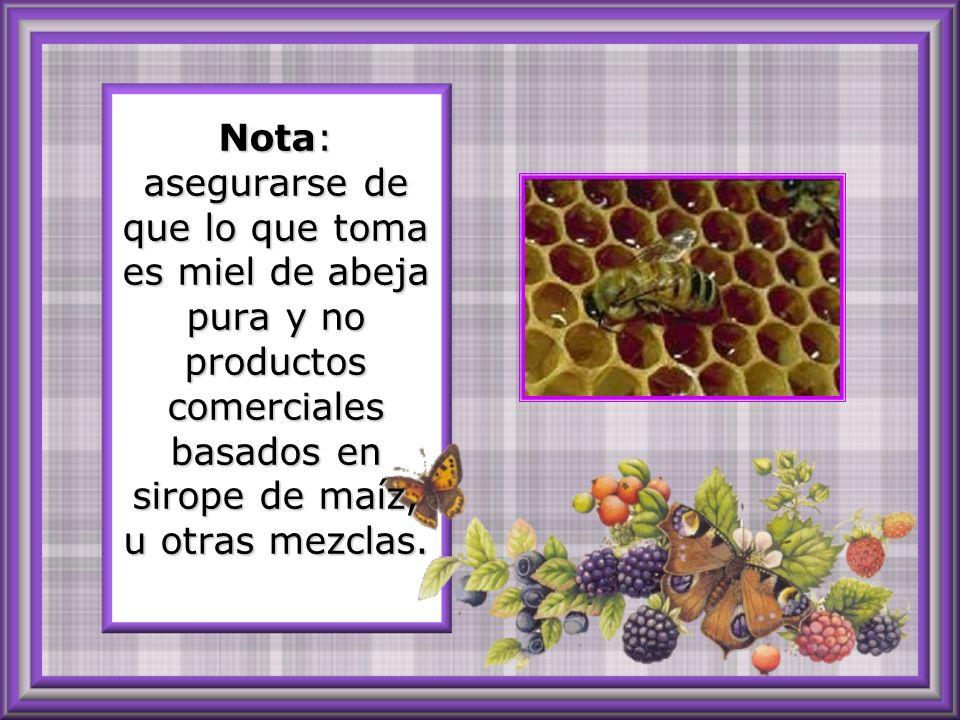 Nota: asegurarse de que lo que toma es miel de abeja pura y no productos comerciales basados en sirope de maíz, u otras mezclas.