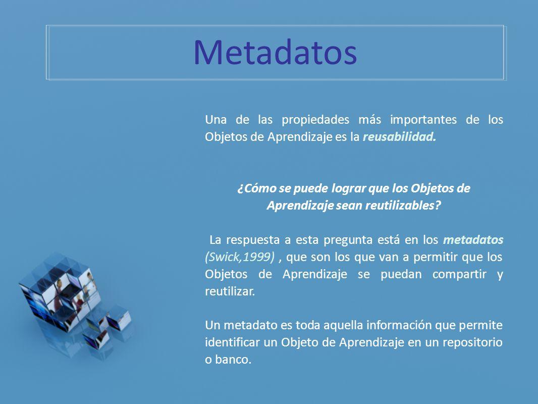 Metadatos Una de las propiedades más importantes de los Objetos de Aprendizaje es la reusabilidad.