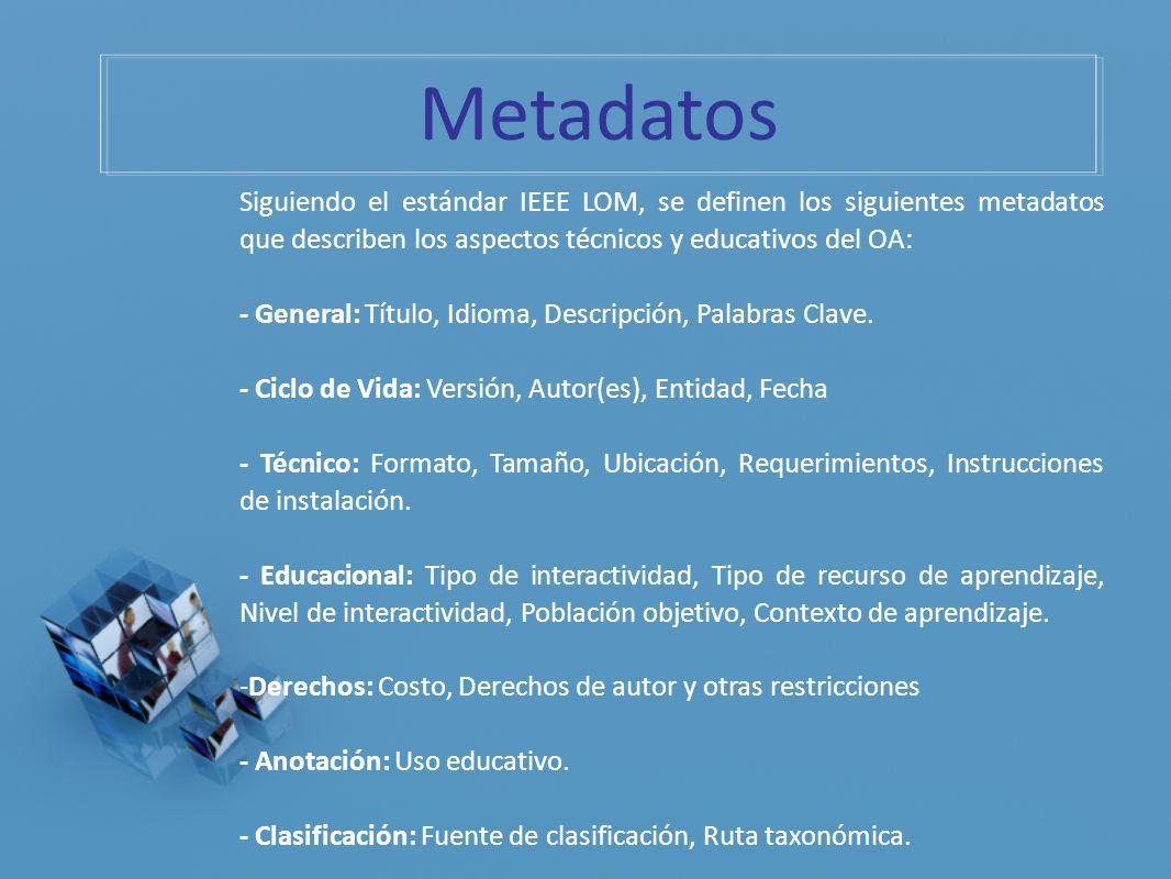 Metadatos Siguiendo el estándar IEEE LOM, se definen los siguientes metadatos que describen los aspectos técnicos y educativos del OA: