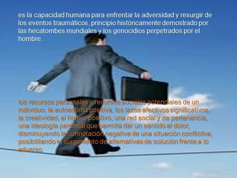 es la capacidad humana para enfrentar la adversidad y resurgir de los eventos traumáticos, principio históricamente demostrado por las hecatombes mundiales y los genocidios perpetrados por el hombre.