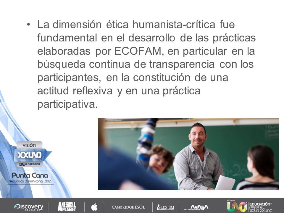La dimensión ética humanista-crítica fue fundamental en el desarrollo de las prácticas elaboradas por ECOFAM, en particular en la búsqueda continua de transparencia con los participantes, en la constitución de una actitud reflexiva y en una práctica participativa.