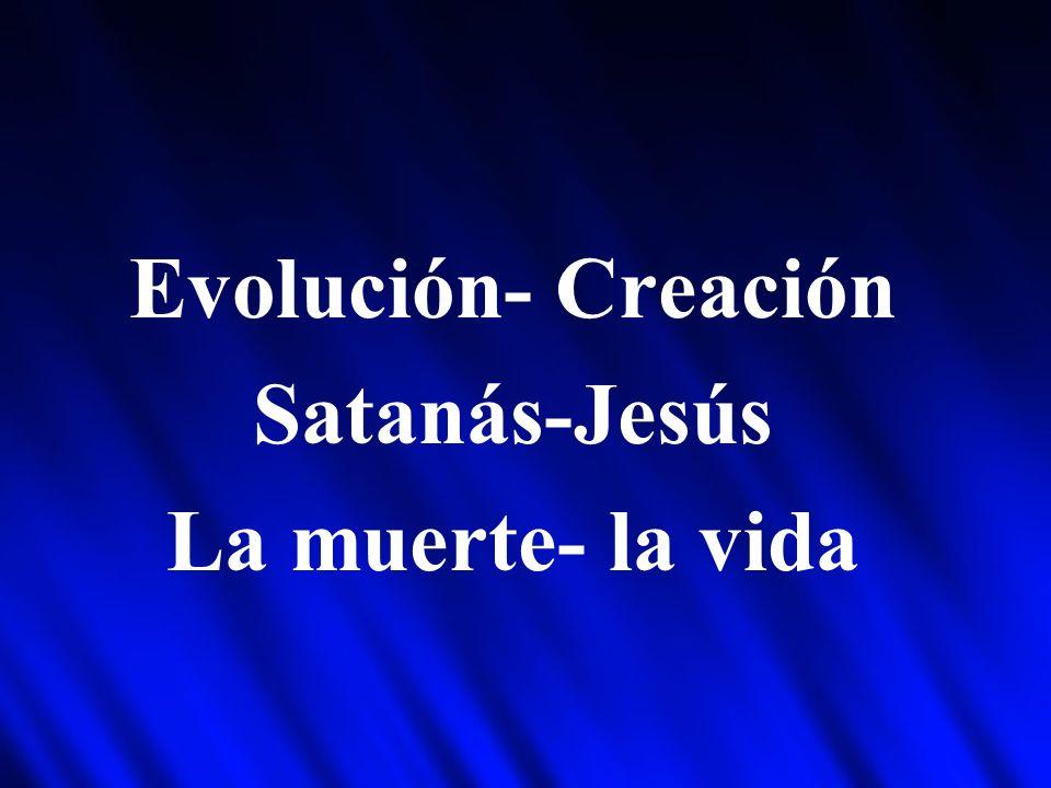 Evolución- Creación Satanás-Jesús La muerte- la vida