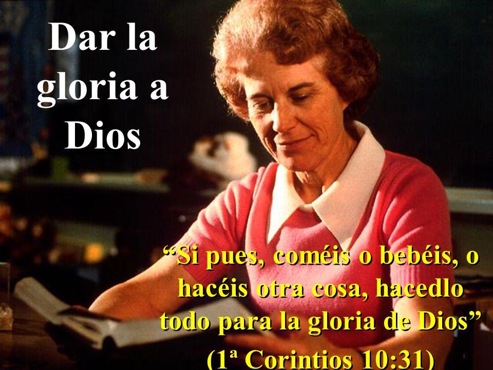 Dar la gloria a Dios Si pues, coméis o bebéis, o hacéis otra cosa, hacedlo todo para la gloria de Dios