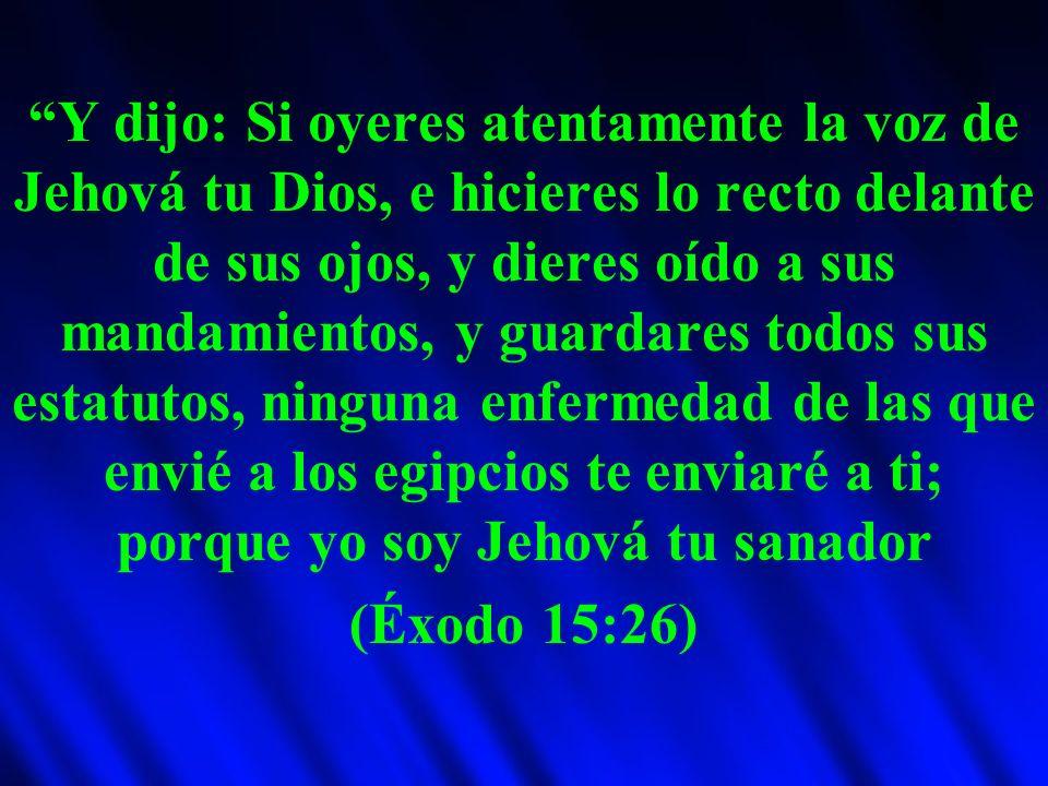 Y dijo: Si oyeres atentamente la voz de Jehová tu Dios, e hicieres lo recto delante de sus ojos, y dieres oído a sus mandamientos, y guardares todos sus estatutos, ninguna enfermedad de las que envié a los egipcios te enviaré a ti; porque yo soy Jehová tu sanador