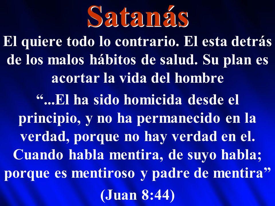 Satanás El quiere todo lo contrario. El esta detrás de los malos hábitos de salud. Su plan es acortar la vida del hombre.