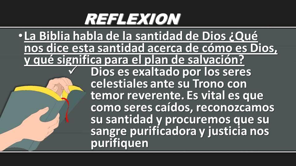 REFLEXION La Biblia habla de la santidad de Dios ¿Qué nos dice esta santidad acerca de cómo es Dios, y qué significa para el plan de salvación