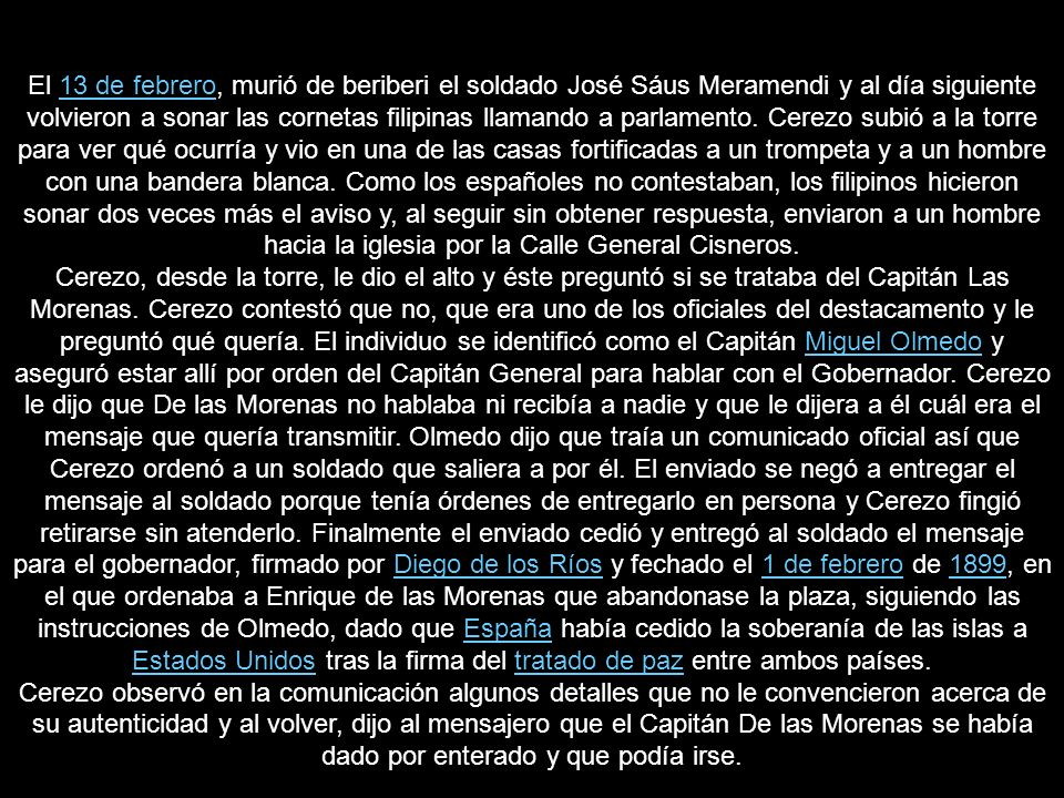 El 13 de febrero, murió de beriberi el soldado José Sáus Meramendi y al día siguiente volvieron a sonar las cornetas filipinas llamando a parlamento. Cerezo subió a la torre para ver qué ocurría y vio en una de las casas fortificadas a un trompeta y a un hombre con una bandera blanca. Como los españoles no contestaban, los filipinos hicieron sonar dos veces más el aviso y, al seguir sin obtener respuesta, enviaron a un hombre hacia la iglesia por la Calle General Cisneros.