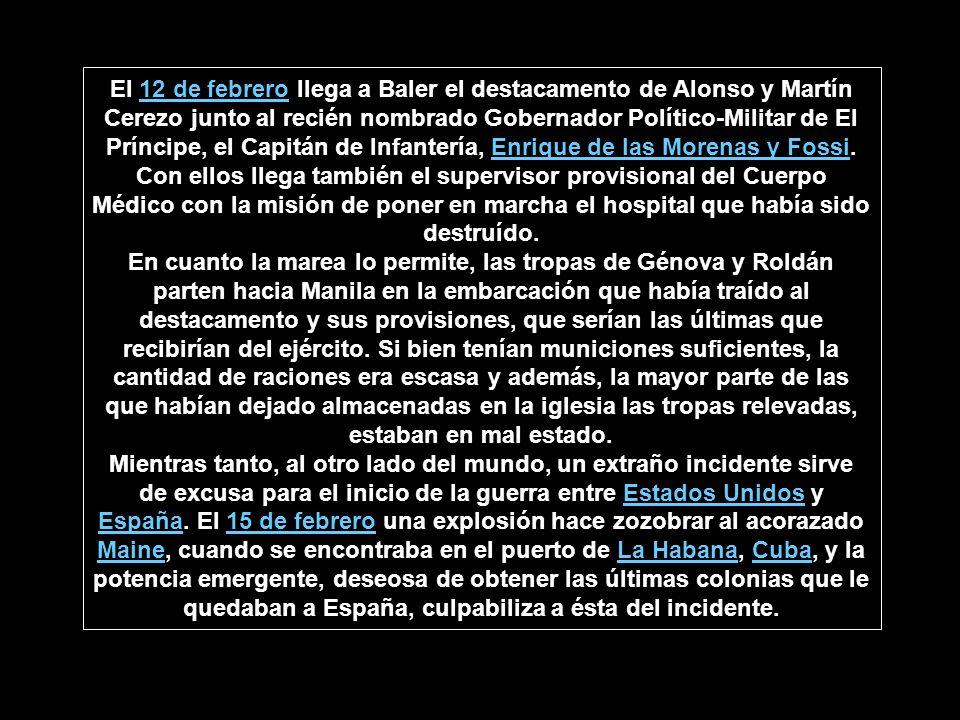 El 12 de febrero llega a Baler el destacamento de Alonso y Martín Cerezo junto al recién nombrado Gobernador Político-Militar de El Príncipe, el Capitán de Infantería, Enrique de las Morenas y Fossi. Con ellos llega también el supervisor provisional del Cuerpo Médico con la misión de poner en marcha el hospital que había sido destruído.