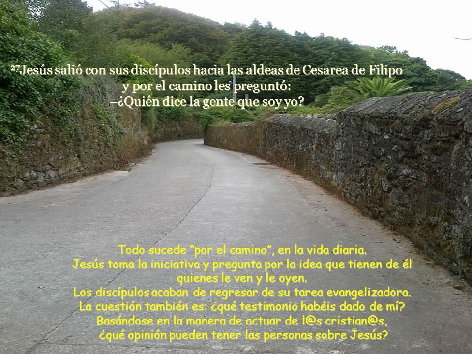 27Jesús salió con sus discípulos hacia las aldeas de Cesarea de Filipo y por el camino les preguntó: –¿Quién dice la gente que soy yo