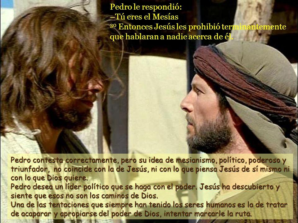 Pedro le respondió: –Tú eres el Mesías 30 Entonces Jesús les prohibió terminantemente que hablaran a nadie acerca de él.