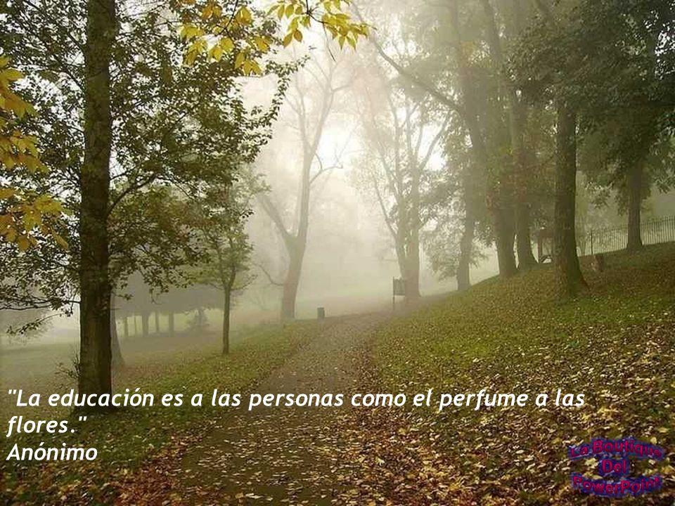 La educación es a las personas como el perfume a las flores.
