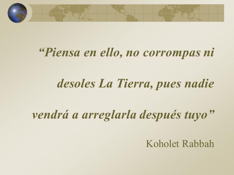 Piensa en ello, no corrompas ni desoles La Tierra, pues nadie vendrá a arreglarla después tuyo Koholet Rabbah