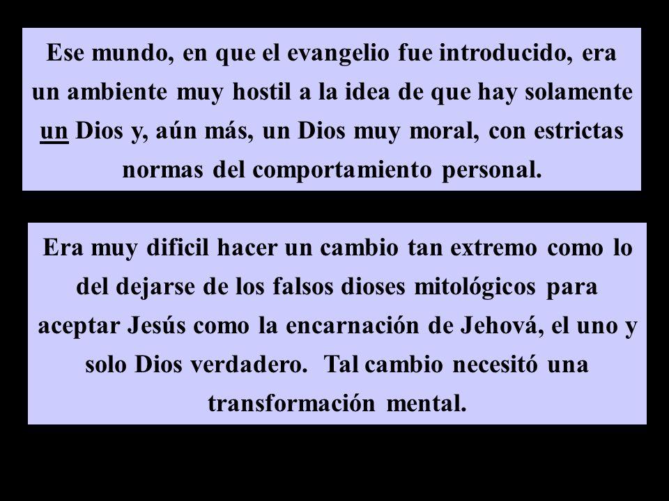 Ese mundo, en que el evangelio fue introducido, era un ambiente muy hostil a la idea de que hay solamente un Dios y, aún más, un Dios muy moral, con estrictas normas del comportamiento personal.