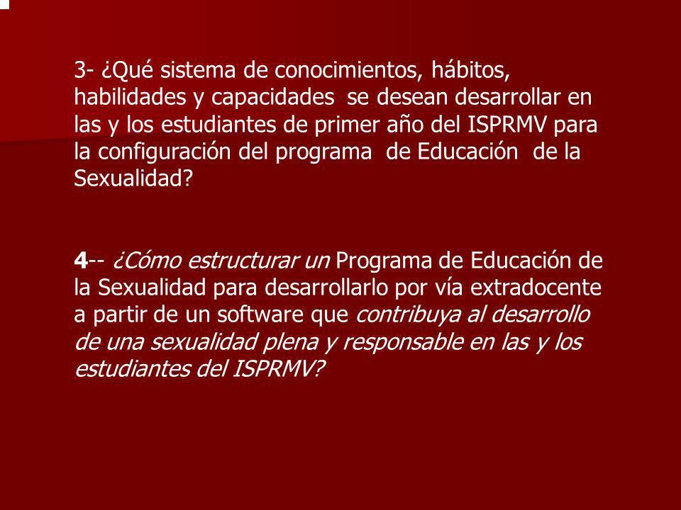 3- ¿Qué sistema de conocimientos, hábitos, habilidades y capacidades se desean desarrollar en las y los estudiantes de primer año del ISPRMV para la configuración del programa de Educación de la Sexualidad