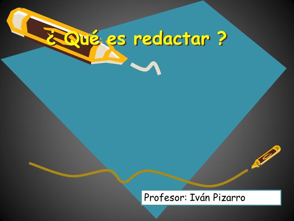 ¿ Qué es redactar Profesor: Iván Pizarro