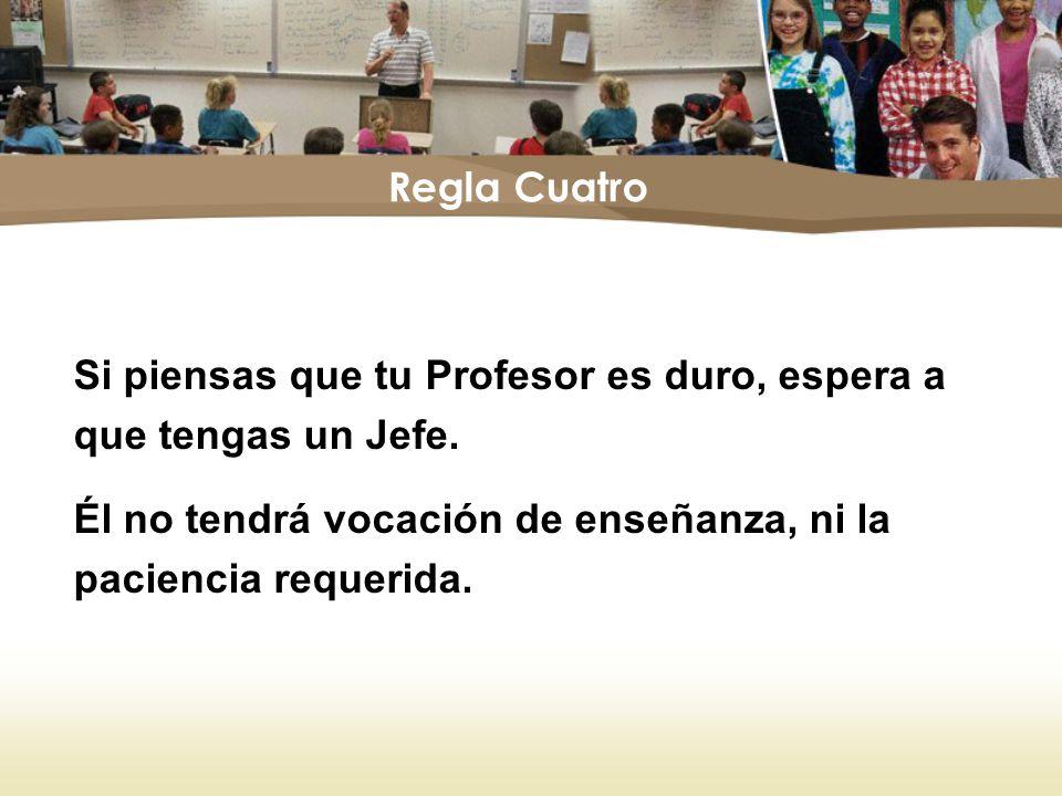 Regla Cuatro Si piensas que tu Profesor es duro, espera a que tengas un Jefe.