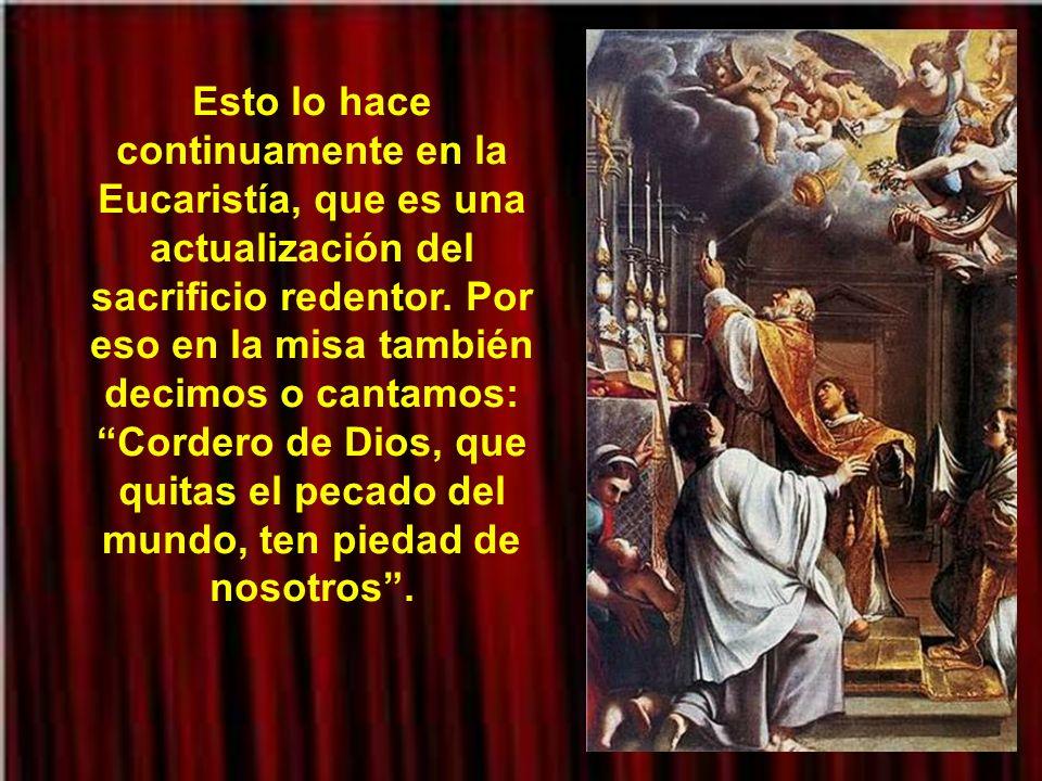 Esto lo hace continuamente en la Eucaristía, que es una actualización del sacrificio redentor.