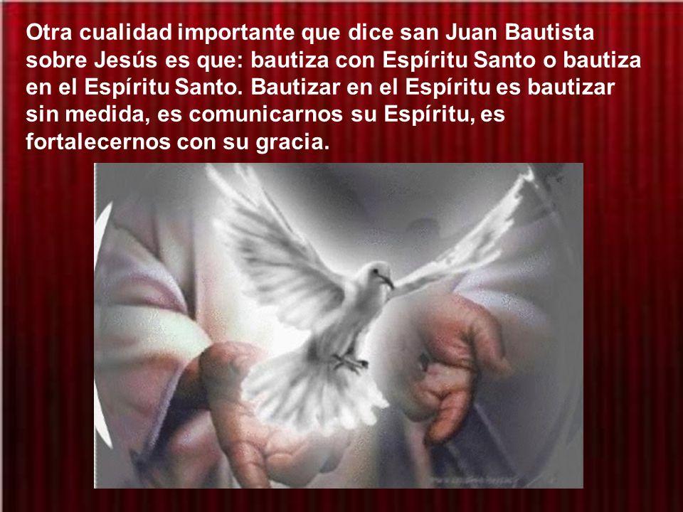 Otra cualidad importante que dice san Juan Bautista sobre Jesús es que: bautiza con Espíritu Santo o bautiza en el Espíritu Santo.