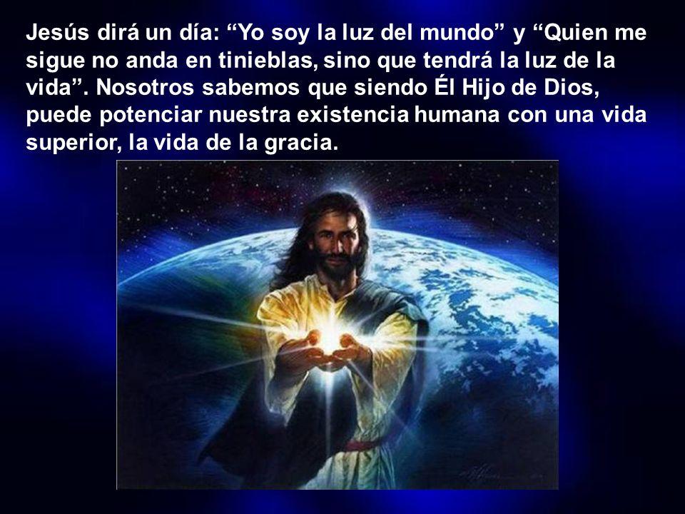Jesús dirá un día: Yo soy la luz del mundo y Quien me sigue no anda en tinieblas, sino que tendrá la luz de la vida .