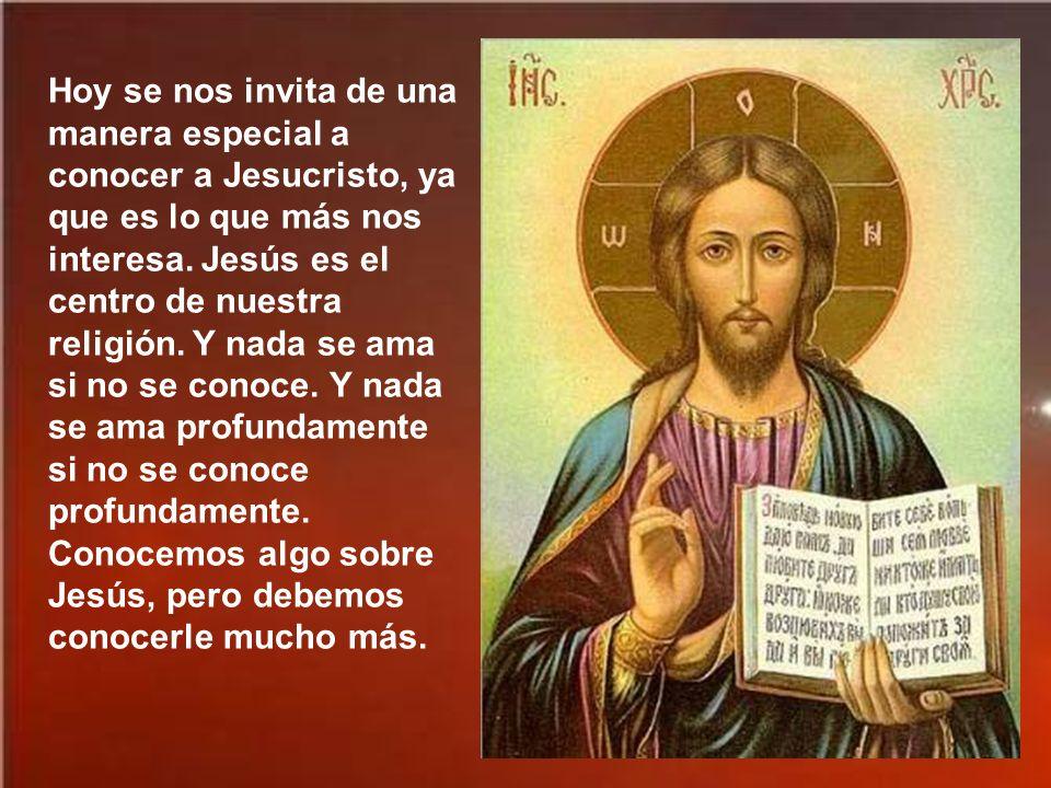 Hoy se nos invita de una manera especial a conocer a Jesucristo, ya que es lo que más nos interesa.