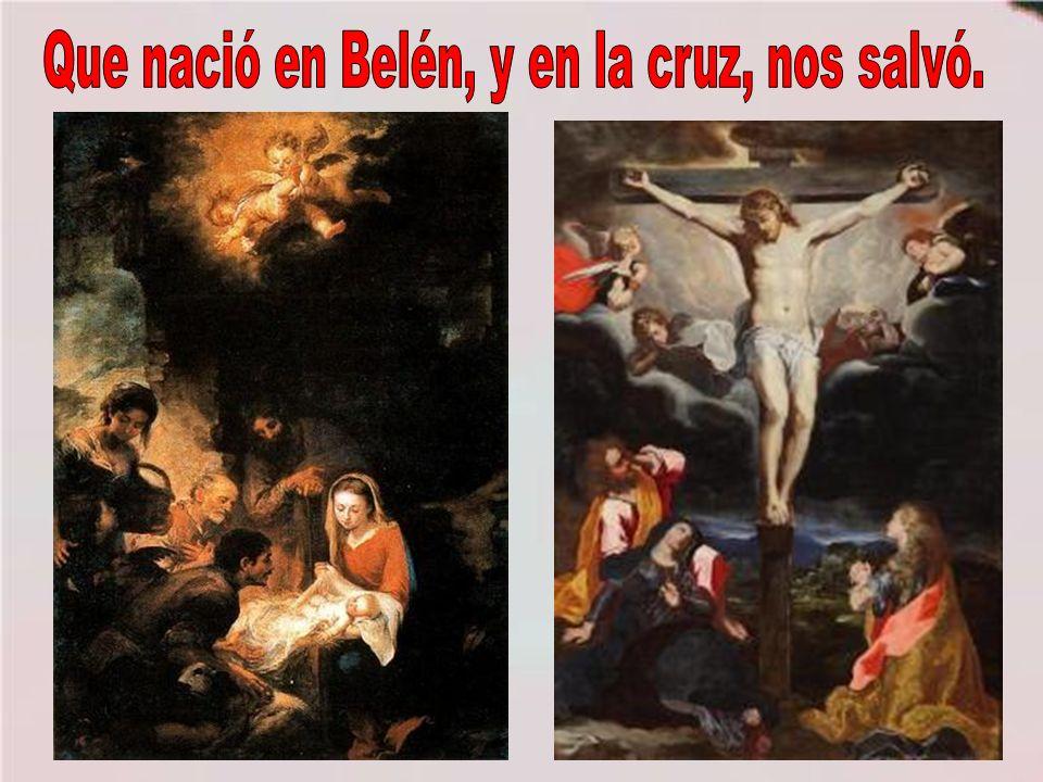 Que nació en Belén, y en la cruz, nos salvó.