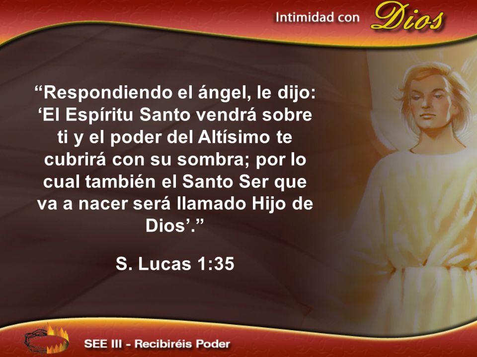 Respondiendo el ángel, le dijo: 'El Espíritu Santo vendrá sobre ti y el poder del Altísimo te cubrirá con su sombra; por lo cual también el Santo Ser que va a nacer será llamado Hijo de Dios'.