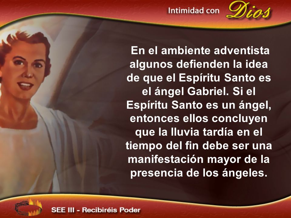 En el ambiente adventista algunos defienden la idea de que el Espíritu Santo es el ángel Gabriel. Si el Espíritu Santo es un ángel, entonces ellos concluyen que la lluvia tardía en el tiempo del fin debe ser una manifestación mayor de la presencia de los ángeles.