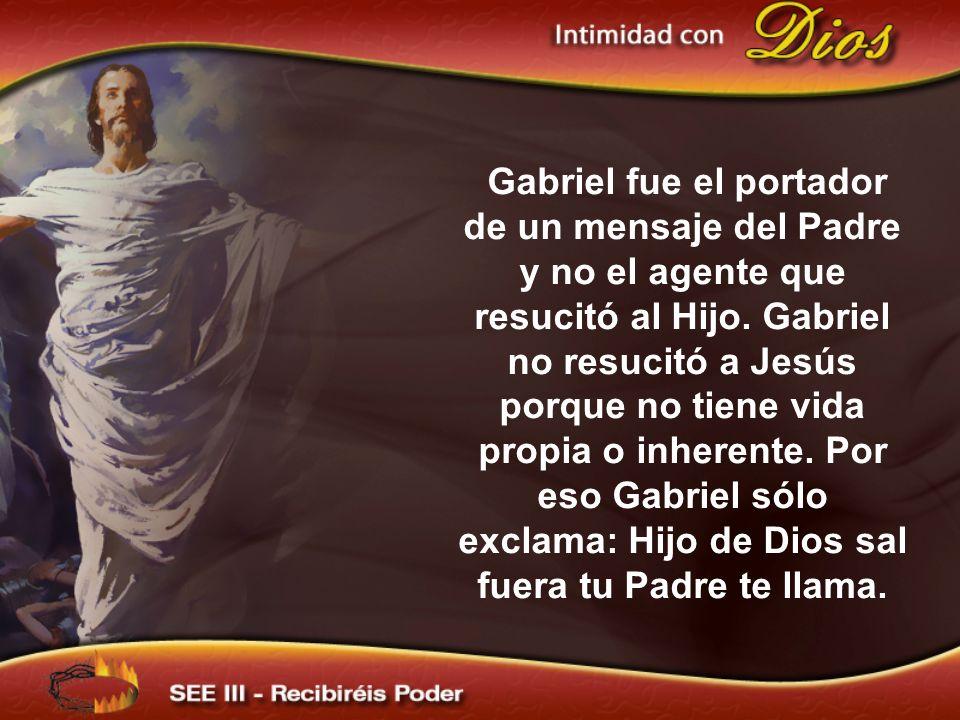 Gabriel fue el portador de un mensaje del Padre y no el agente que resucitó al Hijo. Gabriel no resucitó a Jesús porque no tiene vida propia o inherente. Por eso Gabriel sólo exclama: Hijo de Dios sal fuera tu Padre te llama.
