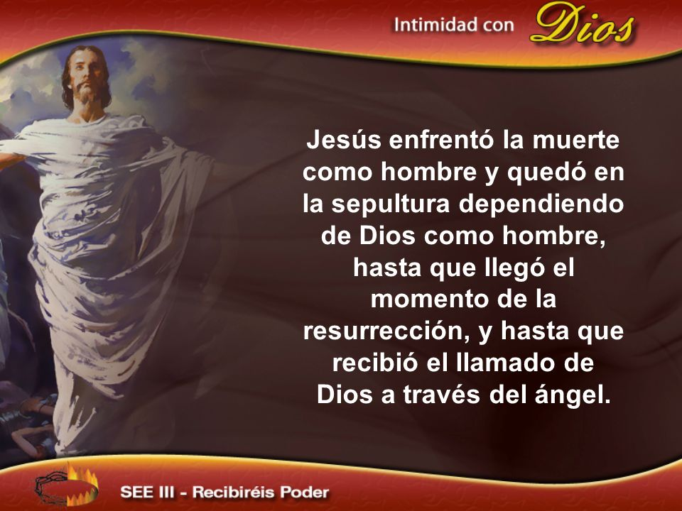 Jesús enfrentó la muerte como hombre y quedó en la sepultura dependiendo de Dios como hombre, hasta que llegó el momento de la resurrección, y hasta que recibió el llamado de Dios a través del ángel.