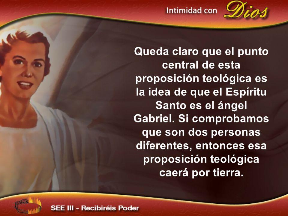 Queda claro que el punto central de esta proposición teológica es la idea de que el Espíritu Santo es el ángel Gabriel. Si comprobamos que son dos personas diferentes, entonces esa proposición teológica caerá por tierra.