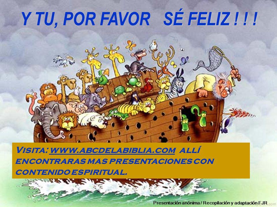 Y TU, POR FAVOR SÉ FELIZ ! ! ! Visita: www.abcdelabiblia.com allí encontraras mas presentaciones con contenido espiritual.