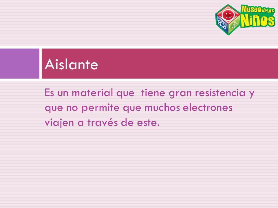 Aislante Es un material que tiene gran resistencia y que no permite que muchos electrones viajen a través de este.