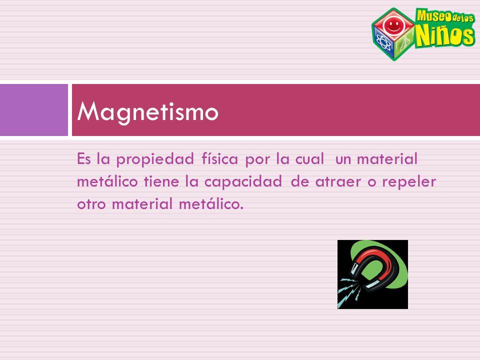 Magnetismo Es la propiedad física por la cual un material metálico tiene la capacidad de atraer o repeler otro material metálico.