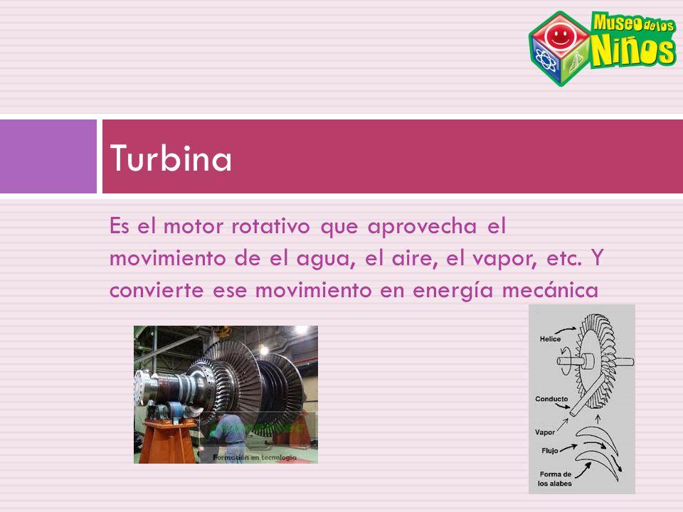 Turbina Es el motor rotativo que aprovecha el movimiento de el agua, el aire, el vapor, etc.