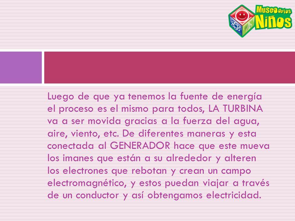 Luego de que ya tenemos la fuente de energía el proceso es el mismo para todos, LA TURBINA va a ser movida gracias a la fuerza del agua, aire, viento, etc.