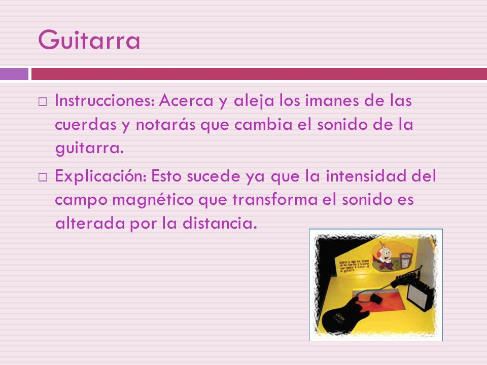 Guitarra Instrucciones: Acerca y aleja los imanes de las cuerdas y notarás que cambia el sonido de la guitarra.