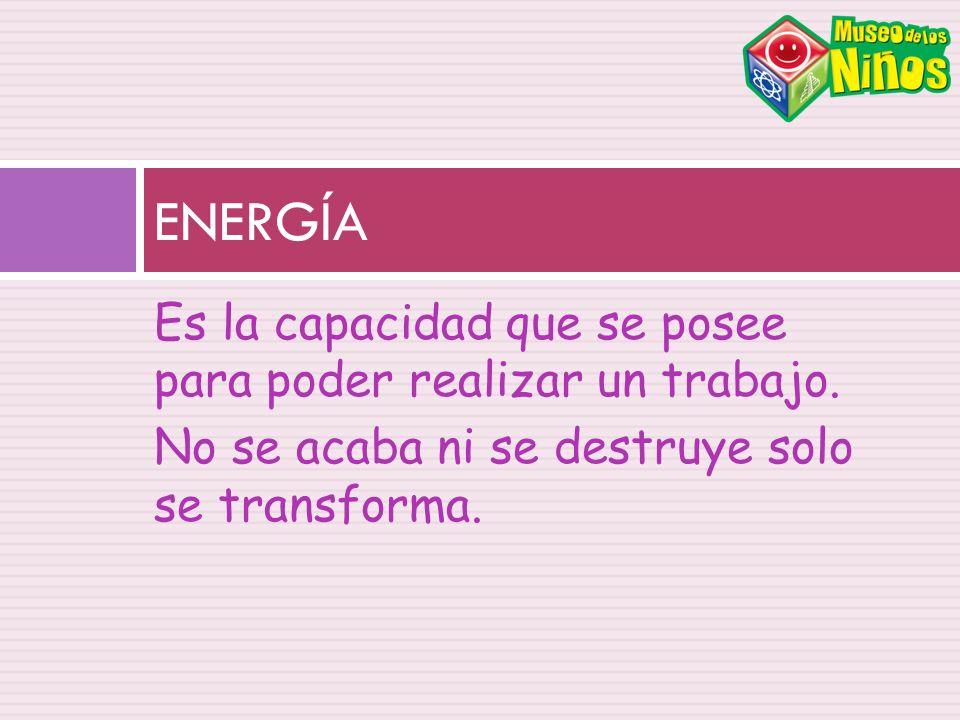 ENERGÍA Es la capacidad que se posee para poder realizar un trabajo.