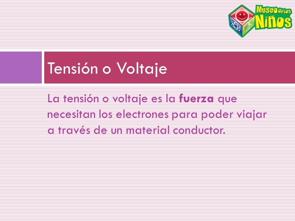 Tensión o Voltaje La tensión o voltaje es la fuerza que necesitan los electrones para poder viajar a través de un material conductor.