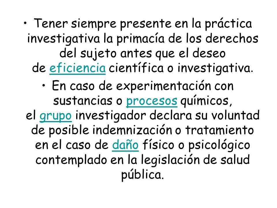 Tener siempre presente en la práctica investigativa la primacía de los derechos del sujeto antes que el deseo de eficiencia científica o investigativa.
