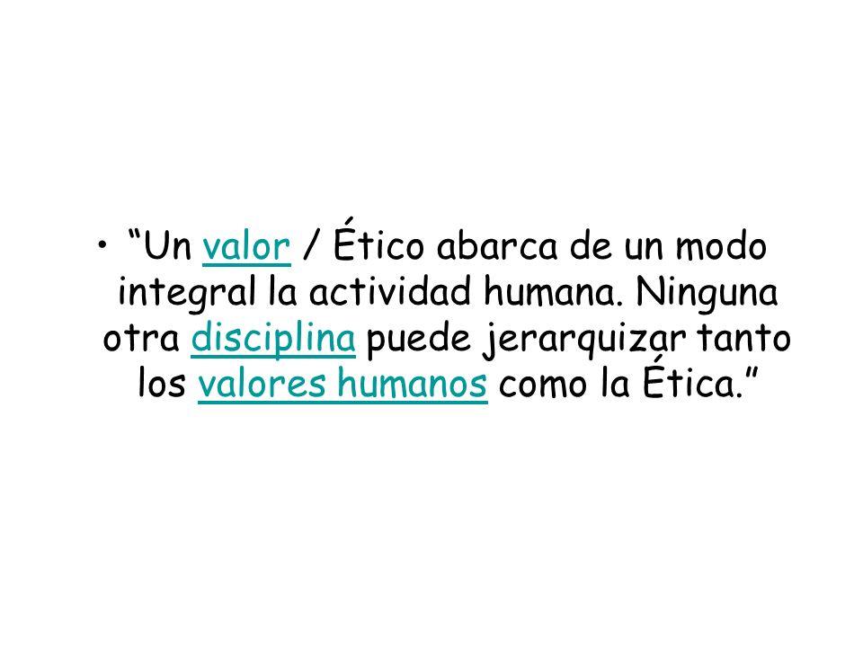 Un valor / Ético abarca de un modo integral la actividad humana