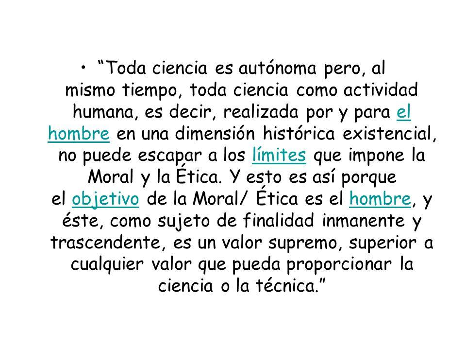 Toda ciencia es autónoma pero, al mismo tiempo, toda ciencia como actividad humana, es decir, realizada por y para el hombre en una dimensión histórica existencial, no puede escapar a los límites que impone la Moral y la Ética.