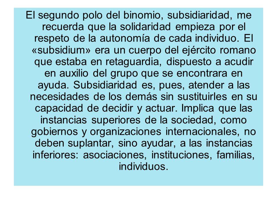 El segundo polo del binomio, subsidiaridad, me recuerda que la solidaridad empieza por el respeto de la autonomía de cada individuo.